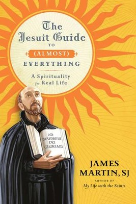 The Jesuit Guide to (Almost) Everything: A Spirituality for Real Life - eBook  -     By: James Martin