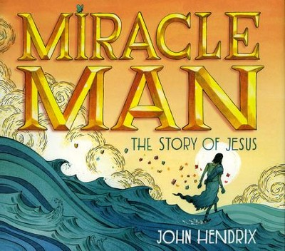 Miracle Man: The Story of Jesus  -     By: John Hendrix
