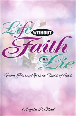 Life Without Faith is a Lie: From Party Girl to Child of God  -     By: Angela L. Neal