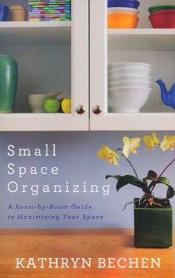 Small Space Organizing: A Room-by-Room Guide to Maximizing Your Space  -     By: Kathryn Bechen