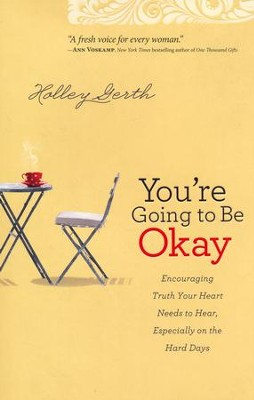 You're Going to Be Okay: Truth Your Heart Needs to Hear, Especially on the Hard Days  -     By: Holley Gerth