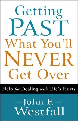 Getting Past What You'll Never Get Over: Help for Dealing with Life's Hurts  -     By: John F. Westfall