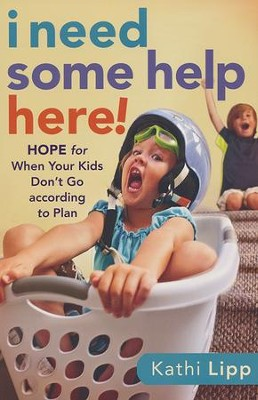 I Need Some Help Here!: Hope for When Your Kids Don't Go According to Plan  -     By: Kathi Lipp