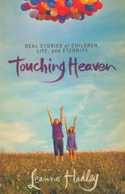 Touching Heaven: Real Stories of Children, Life, and Eternity  -     By: Leanne Hadley