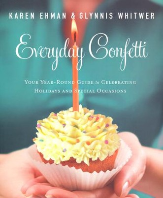 Everyday Confetti: Your Year-Round Guide to Celebrating Holidays and Special Occasions  -     By: Karen Ehman, Glynnis Whitwer