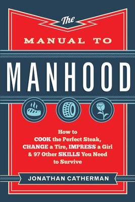 The Manual to Manhood: How to Cook the Perfect Steak, Change a Tire, Impress a Girl & 97 Other Skills You Need to Survive  -     By: Jonathan Catherman