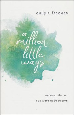 A Million Little Ways: Uncover the Art You Were Made to Live  -     By: Emily P. Freeman