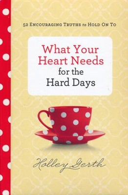 What Your Heart Needs for the Hard Days: 52 Encouraging Truths to Hold On To  -     By: Holley Gerth