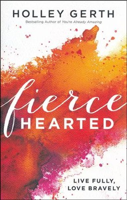 Fiercehearted: Live Fully, Love Bravely  -     By: Holley Gerth
