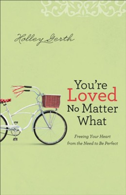 You're Loved No Matter What: Freeing Your Heart from the Need to Be Perfect  -     By: Holley Gerth