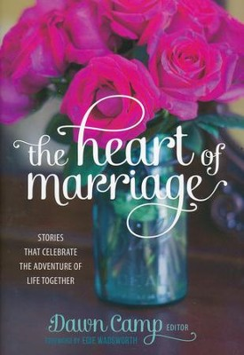 The Heart of Marriage: Stories That Celebrate the Adventure of Life Together  -     By: Dawn Camp