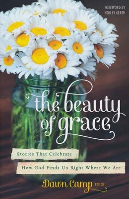 The Beauty of Grace: Stories That Celebrate How God Finds Us Right Where We Are  -     By: Dawn Camp
