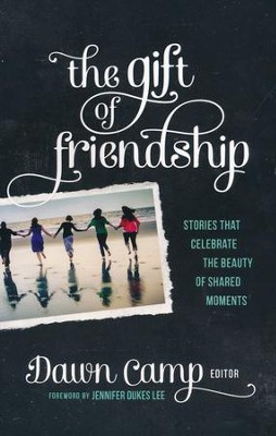 The Gift of Friendship: Stories That Celebrate the Beauty of Shared Moments  -     By: Dawn Camp