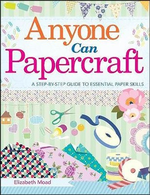 Anyone Can Papercraft, A Beginner's Step-by-Step Guide to Papercrafting Skills  -     By: Elizabeth Moad