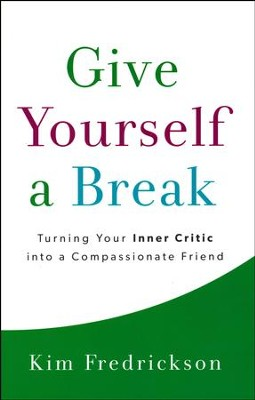 Give Yourself a Break: Turning Your Inner Critic into a Compassionate Friend  -     By: Kim Fredrickson
