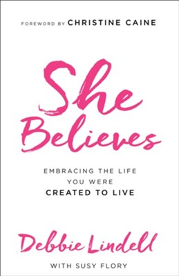 She Believes: Embracing the Life You Were Created to Live  -     By: Debbie Lindell, Susy Flory