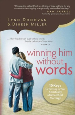 Winning Him Without Words: 10 Keys to Thriving in Your Spiritually Mismatched Marriage  -     By: Lynn Donovan, Dineen Miller