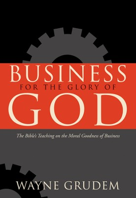 Business for the Glory of God: The Bible's Teaching on the Moral Goodness of Business - eBook  -     By: Wayne Grudem