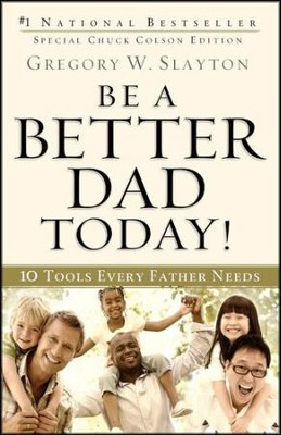 Be a Better Dad Today!: 10 Tools Every Father Needs  -     By: Gregory W. Slayton, Chuck Colson