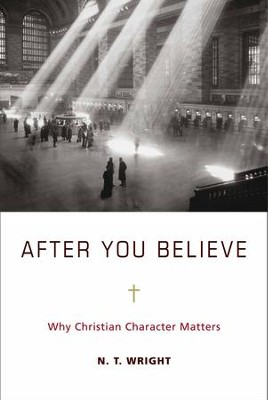 After You Believe: Why Christian Character Matters - eBook  -     By: N.T. Wright