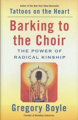 Barking to the Choir: The Power Of Radical Kinship   -     By: Gregory Boyle