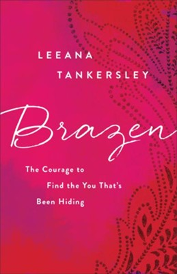Brazen: The Courage to Find the You That's Been Hiding  -     By: Leeana Tankersley