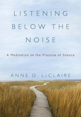 Listening Below the Noise: A Meditation on the Practice of Silence - eBook  -     By: Anne D. LeClaire