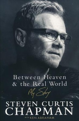 Between Heaven & the Real World: My Story   -     By: Steven Curtis Chapman, Ken Abraham