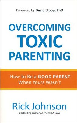 Overcoming Toxic Parenting: How to Be a Good Parent When Yours Wasn't  -     By: Rick Johnson