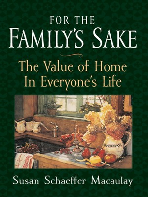 For the Family's Sake: The Value of Home in Everyone's Life - eBook  -     By: Susan Schaeffer Macaulay