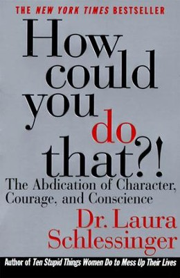 How Could You Do That?!: Abdication of Character, Courage, Consci - eBook  -     By: Laura C. Schlessinger