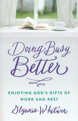 Doing Busy Better: Enjoying God's Gifts of Work and Rest  -     By: Glynnis Whitwer