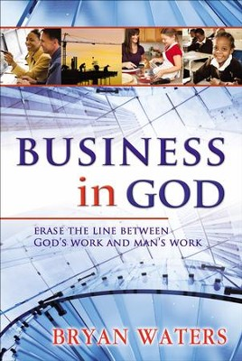 Business in God: Erase the Line Between God's Work and Man's Work  -     By: Bryan Waters