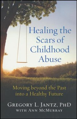 Healing the Scars of Childhood Abuse: Moving beyond the Past into a Healthy Future  -     By: Gregory L. Jantz PhD, Ann McMurray