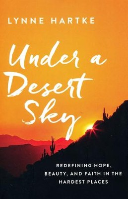 Under a Desert Sky: Redefining Hope, Beauty, and Faith in the Hardest Places  -     By: Lynne Hartke