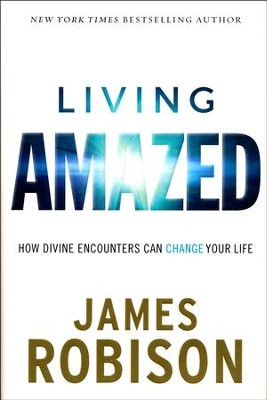 Living Amazed: How Divine Encounters Can Change Your Life  -     By: James Robison