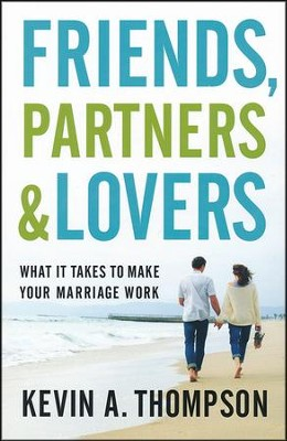 Friends, Partners, and Lovers: What It Takes to Make Your Marriage Work  -     By: Kevin A. Thompson