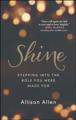 Shine: Stepping into the Role You Were Made For  -     By: Allison Allen