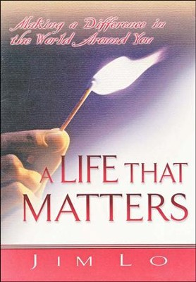 A Life That Matters: Making a Difference in the World Around You  -     By: Jim Lo