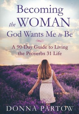 Becoming the Woman God Wants Me to Be, repackaged edition: A 90-Day Guide to Living the Proverbs 31 Life  -     By: Donna Partow