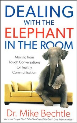 Dealing with the Elephant in the Room: Moving from Tough Conversations to Healthy Communication  -     By: Dr. Mike Bechtle