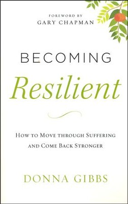 Becoming Resilient: How to Move Through Suffering and Come Back Stronger  -     By: Donna Gibbs