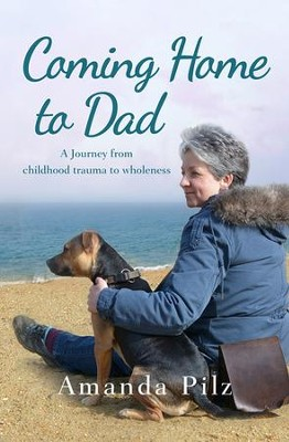 Coming Home to Dad: A Journey from Childhood Trauma to Wholeness  -     By: Amanda Pilz