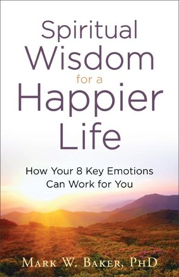 Spiritual Wisdom for a Happier Life: How Your 8 Key Emotions Can Work for You  -     By: Mark W. Baker PhD