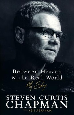 Between Heaven and the Real World: My Story  -     By: Steven Curtis Chapman, Ken Abraham