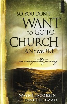 So You Don't Want to Go to Church Anymore   -     By: Wayne Jacobsen, Dave Coleman, Jake Colsen