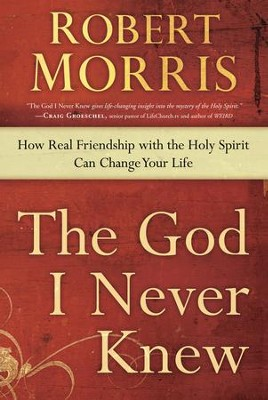 The God I Never Knew: How Real Friendship with the Holy Spirit Can Change Your Life  -     By: Robert Morris