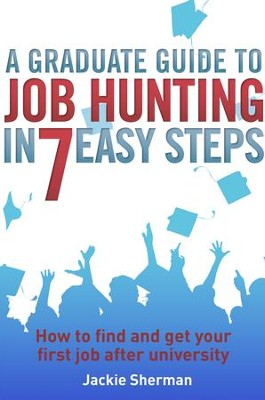 A Graduate Guide to Job Hunting in Seven Easy Steps: How to find your first job after university / Digital original - eBook  -     By: Jackie Sherman