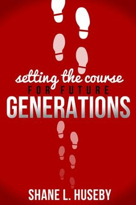 Setting the Course for Future Generations  -     By: Shane L. Huseby