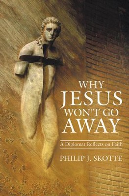 Why Jesus Won't Go Away: A Diplomat Reflects on Faith - eBook  -     By: Philip J. Skotte